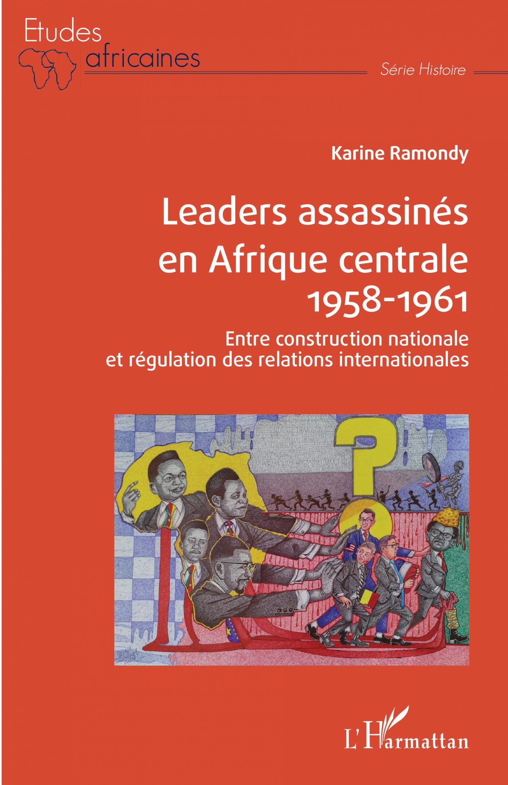 Leaders assassinés en Afrique centrale 1958-1961, entre construction nationale et régulation des relations internationales. Karine Ramondy. L'Harmattan, Paris, 2020, 550 pages, 39 euros.