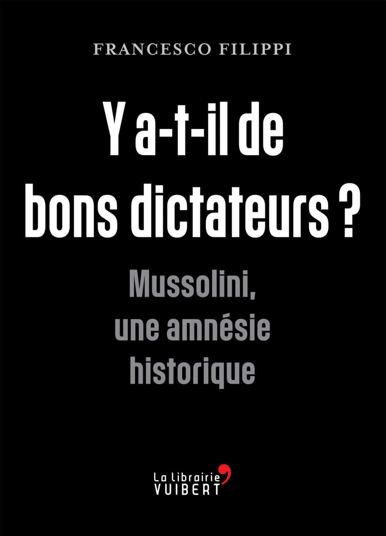 «Y a-t-il de bons dictateurs ? Mussolini, une amnésie historique», de Francesco Filippi, éd. La Librairie Vuibert